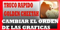 cambio orden gráficas golden cheetah